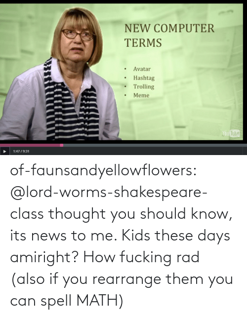 Know Its: NEW COMPUTER  TERMS  Avatar  Hashtag  Trolling  Meme  Ou  Tube  1:4719:31 of-faunsandyellowflowers:  @lord-worms-shakespeare-class thought you should know, its news to me. Kids these days amiright?   How fucking rad (also if you rearrange them you can spell MATH)