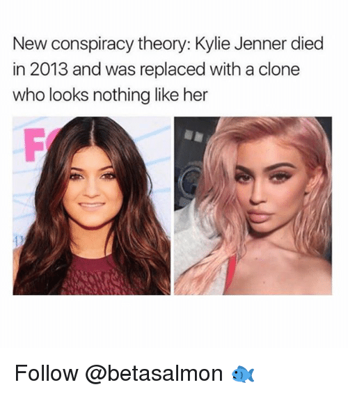 Dieded: New conspiracy theory: Kylie Jenner died  in 2013 and was replaced with a clone  who looks nothing like her Follow @betasalmon 🐟