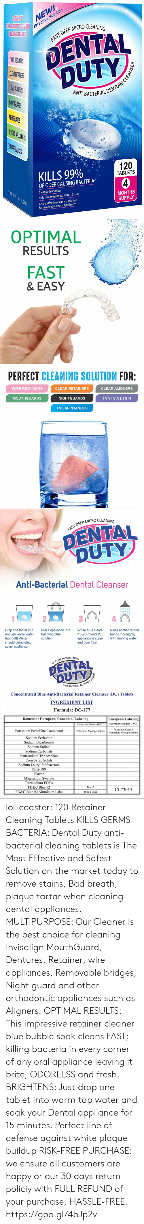 Appliance: NEW  e Solution  Effectiv  P MICRO CLEANING  DENTAL  DUTY  AST DEEP  CL  ANT-BACTERIALD  THG  PLIANIES  KILLS 99%  120  TABLETS  OF ODER CAUSING BACTERIA  Clean & deodorizes  Help remove plaque, Tartar, Stains  A safe effective cleaning solution  MONTHS  SUPPLY  for removable dental appliances   OPTIMAL  RESULTS  FAST  & EASY   PERFECT CLEANING SOLUTION FOR  WIRE RETAINERS  CLEAR RETAINERS  CLEAR ALIGNERS  MOUTHGUARDS  NIGHTGUARDS  INVISALIG N  TMJ APPLIANCES   DEEP MICRO CLEANING  DENTAL  DUTY  Anti-Bacterial Dental Cleanser  Drop one tablet into  enough warm water.  (not hot!) Water  should completely  cover appliance.  Place appliance into  bubbling blue  solution  When blue clears  Rinse appliance and  (15-20 minutes*hands thoroughly  appliance is clean with running water.  and odor free!   P MICRO CLEANING  FAST DEEP  NT-BACTERIAL R  Concentrated Blue Anti-Bacterial Retainer Cleanser (DC) Tablets  INGREDIENT LIST  Formula: DC-177  Domestic / European/ Canadian /Labeling  European Labeling  Alternative Names (INCI)Alternative Names (INCI)  Potassium Persulfate Compound  Sodium Perborate  Sodium Bicarbonate  Sodium Sulfate  Sodium Carbonate  Pentasodium Triphosphate  Corn Svrup Solids  Sodium Lauryl Sulfoacetate  PEG-180  Flavor  Magnesium Stearate  Tetrasodium EDTA  FD&C Blue #2  FD&C Blue #2 Aluminum Lake  Potassium Caroate  Potassium Monopersulfate  Potassium Monopersulfate  Blue 2  CI 73015  Blue 2 Lake lol-coaster:    120 Retainer Cleaning Tablets KILLS GERMS  BACTERIA: Dental Duty anti-bacterial cleaning tablets is The Most Effective and Safest Solution on the market today to remove stains, Bad breath, plaque  tartar when cleaning dental appliances. MULTIPURPOSE: Our Cleaner is the best choice for cleaning Invisalign MouthGuard, Dentures, Retainer, wire appliances, Removable bridges, Night guard and other orthodontic appliances such as Aligners. OPTIMAL RESULTS: This impressive retainer cleaner blue bubble soak cleans FAST; killing bacteria in ev