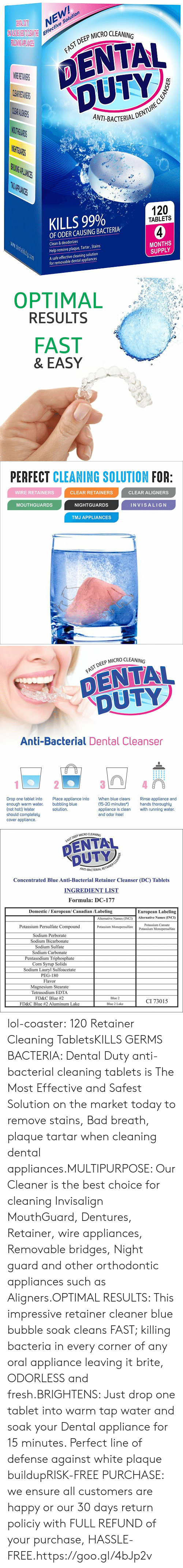 Appliance: NEW  e Solution  Effectiv  P MICRO CLEANING  DENTAL  DUTY  AST DEEP  CL  ANT-BACTERIALD  THG  PLIANIES  KILLS 99%  120  TABLETS  OF ODER CAUSING BACTERIA  Clean & deodorizes  Help remove plaque, Tartar, Stains  A safe effective cleaning solution  MONTHS  SUPPLY  for removable dental appliances   OPTIMAL  RESULTS  FAST  & EASY   PERFECT CLEANING SOLUTION FOR  WIRE RETAINERS  CLEAR RETAINERS  CLEAR ALIGNERS  MOUTHGUARDS  NIGHTGUARDS  INVISALIG N  TMJ APPLIANCES   DEEP MICRO CLEANING  DENTAL  DUTY  Anti-Bacterial Dental Cleanser  Drop one tablet into  enough warm water.  (not hot!) Water  should completely  cover appliance.  Place appliance into  bubbling blue  solution  When blue clears  Rinse appliance and  (15-20 minutes*hands thoroughly  appliance is clean with running water.  and odor free!   P MICRO CLEANING  FAST DEEP  NT-BACTERIAL R  Concentrated Blue Anti-Bacterial Retainer Cleanser (DC) Tablets  INGREDIENT LIST  Formula: DC-177  Domestic / European/ Canadian /Labeling  European Labeling  Alternative Names (INCI)Alternative Names (INCI)  Potassium Persulfate Compound  Sodium Perborate  Sodium Bicarbonate  Sodium Sulfate  Sodium Carbonate  Pentasodium Triphosphate  Corn Svrup Solids  Sodium Lauryl Sulfoacetate  PEG-180  Flavor  Magnesium Stearate  Tetrasodium EDTA  FD&C Blue #2  FD&C Blue #2 Aluminum Lake  Potassium Caroate  Potassium Monopersulfate  Potassium Monopersulfate  Blue 2  CI 73015  Blue 2 Lake lol-coaster:    120 Retainer Cleaning TabletsKILLS GERMS  BACTERIA: Dental Duty anti-bacterial cleaning tablets is The Most Effective and Safest Solution on the market today to remove stains, Bad breath, plaque  tartar when cleaning dental appliances.MULTIPURPOSE: Our Cleaner is the best choice for cleaning Invisalign MouthGuard, Dentures, Retainer, wire appliances, Removable bridges, Night guard and other orthodontic appliances such as Aligners.OPTIMAL RESULTS: This impressive retainer cleaner blue bubble soak cleans FAST; killing bacteria in every