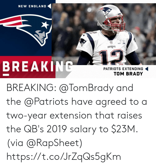New England Patriots: NEW ENGLAND  PATRIOTS  12  BREAKING  PATRIOTS EXTENDING  TOM BRADY BREAKING: @TomBrady and the @Patriots have agreed to a two-year extension that raises the QB's 2019 salary to $23M. (via @RapSheet) https://t.co/JrZqQs5gKm