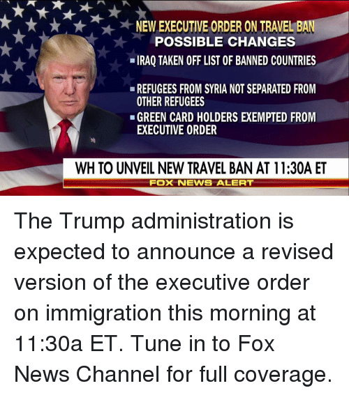 green card: NEW EXECUTIVE ORDER ON TRAVEL BA  POSSIBLE CHANGES  IRAQ TAKEN OFF LIST OF BANNED COUNTRIES  REFUGEES FROM SYRIA NOTSEPARATED FROM  OTHER REFUGEES  GREEN CARD HOLDERS EXEMPTED FROM  EXECUTIVE ORDER  WH TO UNVEIL NEW TRAVEL BAN AT 11:30A ET  FOX NEWIS ALERT The Trump administration is expected to announce a revised version of the executive order on immigration this morning at 11:30a ET. Tune in to Fox News Channel for full coverage.