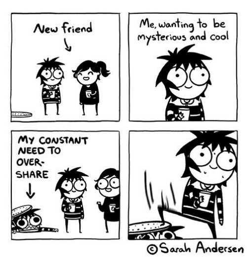 Memes, Cool, and 🤖: New friend  Me, wanting to be  mysterious and cool  My CoNSTANT  NEED TO  OVER-  SHARE  OSarah Andersen