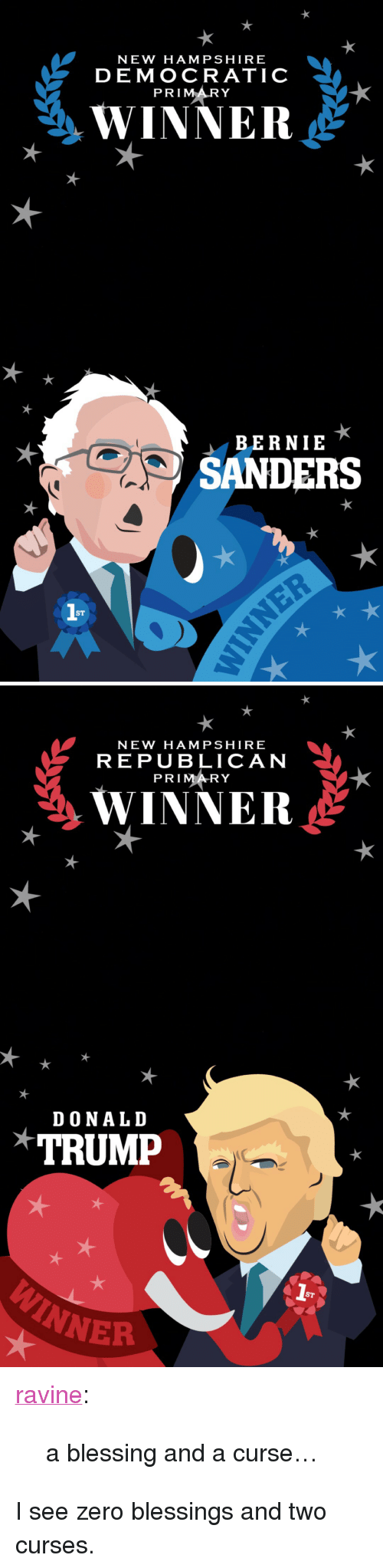 "Democratic primary: NEW HAMPSHIRE  DEMOCRATIC  PRIMARY  WINNER  BERNIE  SANDERS  ST   NEW HAMPSHIRE  REPU BLICAN  PRIM RY  WINNER  DONALID  TRUMP  ST  NER <p><a href=""http://ravine.tumblr.com/post/139024136510/a-blessing-and-a-curse"" class=""tumblr_blog"">ravine</a>:</p>  <blockquote><p>a blessing and a curse…</p></blockquote>  <p>I see zero blessings and two curses.</p>"