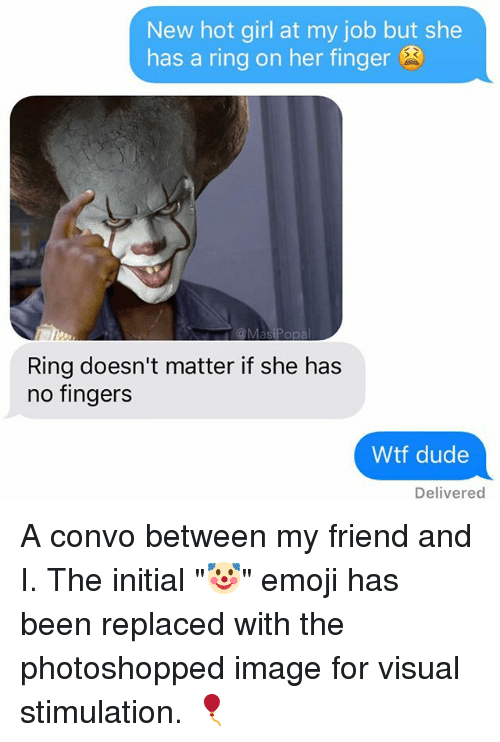 "Jobbed: New hot girl at my job but she  has a ring on her finger  Ring doesn't matter if she has  no fingers  Wtf dude  Delivered A convo between my friend and I. The initial ""🤡"" emoji has been replaced with the photoshopped image for visual stimulation. 🎈"