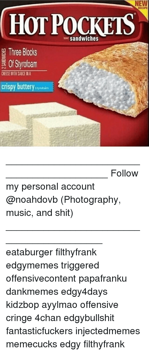 4chan, Memes, and Music: NEW  HOT sandwiches  Three Blocks  Styrofoam  CHEESE WITH SAUCE INA  crispy butterystynkin  RECIPE ____________________________________________ Follow my personal account @noahdovb (Photography, music, and shit) ___________________________________________ eataburger filthyfrank edgymemes triggered offensivecontent papafranku dankmemes edgy4days kidzbop ayylmao offensive cringe 4chan edgybullshit fantasticfuckers injectedmemes memecucks edgy filthyfrank