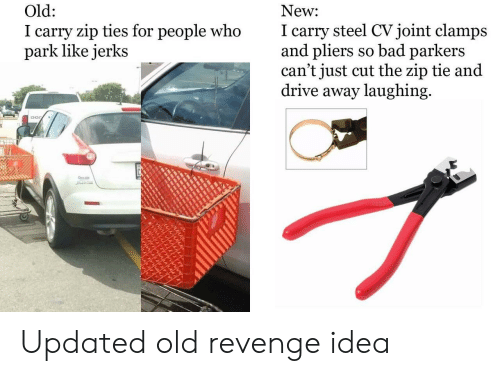 Bad, Revenge, and Drive: New  I carry steel CVjoint clamps  and pliers so bad parkers  can't just cut the zip tie and  drive away laughing  Old:  I carry zip ties for people who  park like jerks Updated old revenge idea