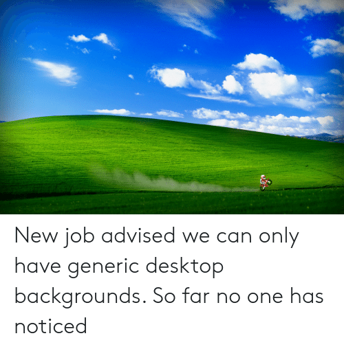 Job, Can, and Desktop: New job advised we can only have generic desktop backgrounds. So far no one has noticed