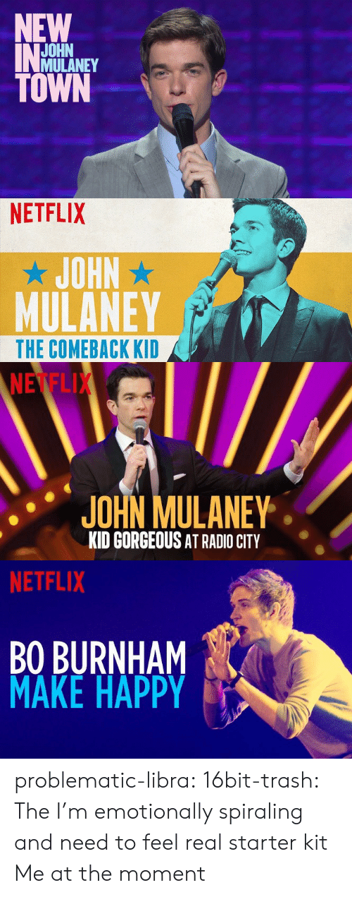 Netflix, Radio, and Trash: NEW  JOHN  MULANEY  TOWN   NETFLIX  JOHN  MULANEY  THE COMEBACK KID   NETFLI  JOHN MULANE  KID GORGEOUS AT RADIO CITY   NETFLIX  BO BURNHAM  MAKE HAPPY problematic-libra:  16bit-trash:  The I'm emotionally spiraling and need to feel real starter kit  Me at the moment
