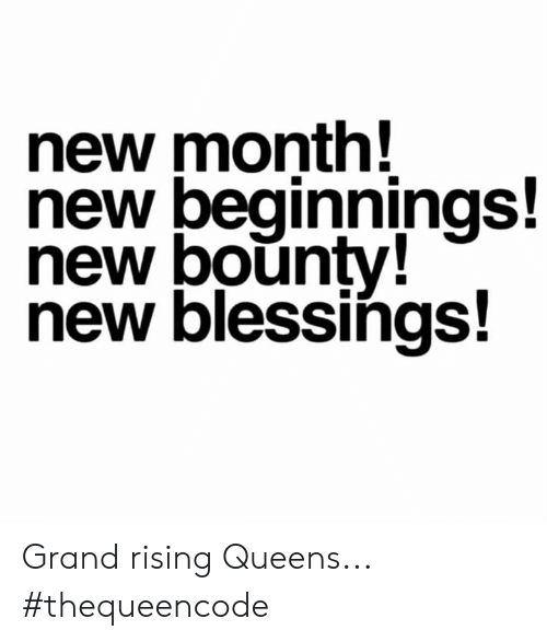 Memes, Grand, and Blessings: new month!  new beginnings!  new bounty!  new blessings Grand rising Queens... #thequeencode