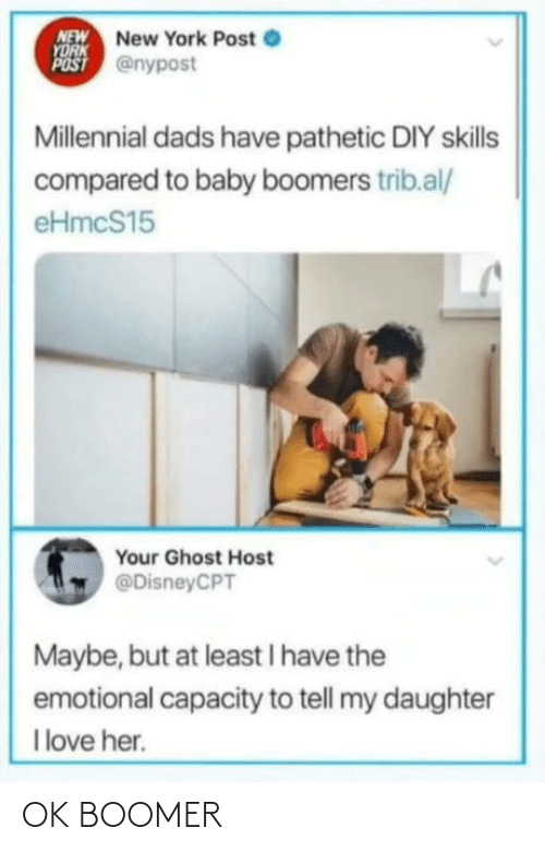 daughter: NEW New York Post e  YORK  POST @nypost  Millennial dads have pathetic DIY skills  compared to baby boomers trib.al/  eHmcS15  Your Ghost Host  @DisneyCPT  Maybe, but at least I have the  emotional capacity to tell my daughter  I love her. OK BOOMER