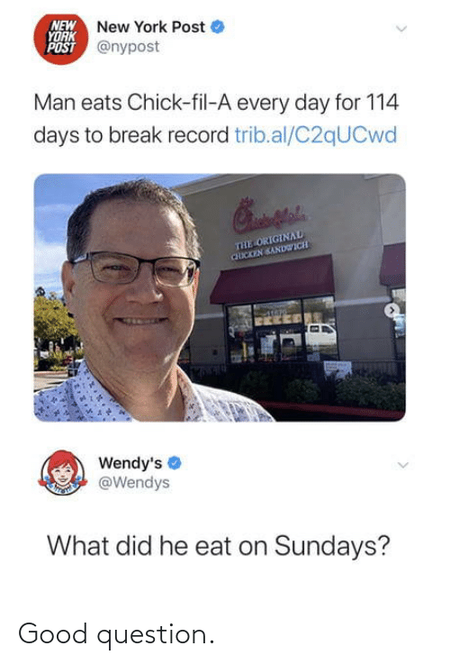 Chick-fil-A: NEW New York Post  YORK  POST @nypost  Man eats Chick-fil-A every day for 114  days to break record trib.al/C2qUCwd  THE ORIGINAL  CHICKEN SANDWICH  Wendy's  @Wendys  What did he eat on Sundays? Good question.