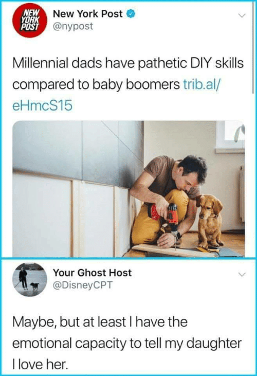capacity: NEW New York Post  YORK  POST @nypost  Millennial dads have pathetic DIY skills  compared to baby boomers trib.al/  eHmcS15  Your Ghost Host  @DisneyCPT  Maybe, but at least I have the  emotional capacity to tell my daughter  I love her.