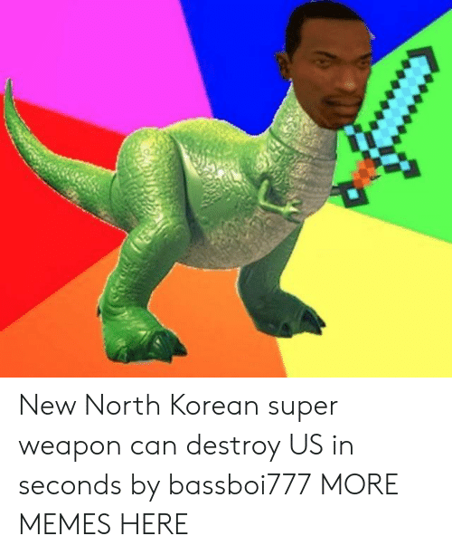 Dank, Memes, and Target: New North Korean super weapon can destroy US in seconds by bassboi777 MORE MEMES HERE
