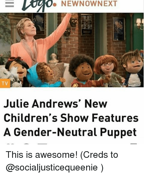 Memes, 🤖, and Gender: NEW NOW NEXT  TV  Julie Andrews' New  Children's Show Features  A Gender-Neutral Puppet This is awesome! (Creds to @socialjusticequeenie )