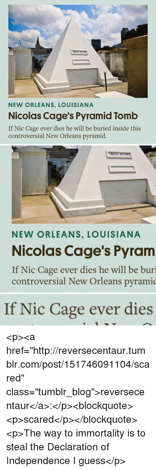 "Tumblr, Blog, and Declaration of Independence: NEW ORLEANS, LOUISIANA  Nicolas Cage's Pyramid Tomb  If Nic Cage ever dies he will be buried inside this  controversial New Orleans pyramid   NEW ORLEANS, LOUISIANA  Nicolas Cage's Pyram  If Nic Cage ever dies he will be buri  controversial New Orleans pyramic   If Nic Cage ever dies <p><a href=""http://reversecentaur.tumblr.com/post/151746091104/scared"" class=""tumblr_blog"">reversecentaur</a>:</p><blockquote><p>scared</p></blockquote>  <p>The way to immortality is to steal the Declaration of Independence I guess</p>"