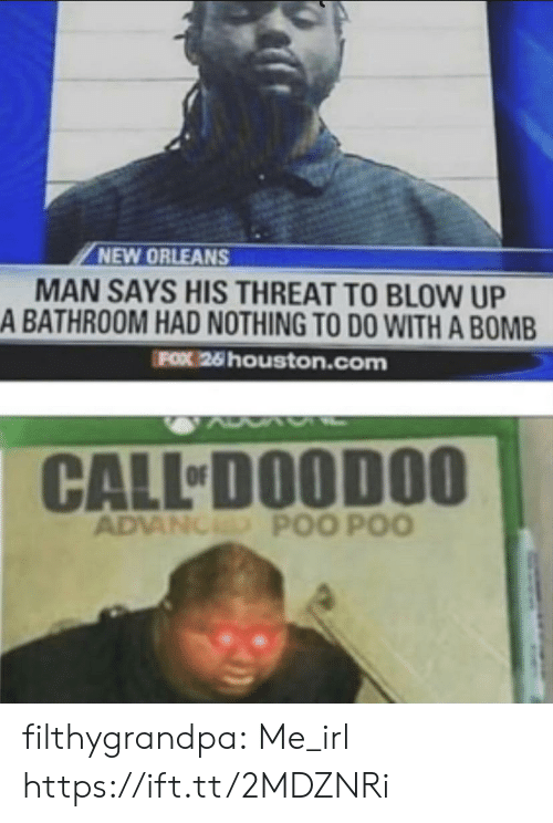 bomb: NEW ORLEANS  MAN SAYS HIS THREAT TO BLOW UP  A BATHROOM HAD NOTHING TO DO WITH A BOMB  FOX 26 houston.com  CALL DOODOO  ADVANCED POO POO filthygrandpa:  Me_irl https://ift.tt/2MDZNRi