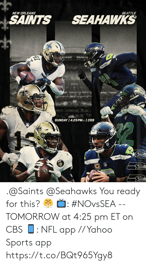 New Orleans: NEW ORLEANS  SAINTS  SEAHAWKS  SEATTLE  SEAWKS  SUNDAY 4:25PMET CBS  SEAHAS .@Saints @Seahawks You ready for this? 😤  📺: #NOvsSEA -- TOMORROW at 4:25 pm ET on CBS 📱: NFL app // Yahoo Sports app https://t.co/BQt965Ygy8