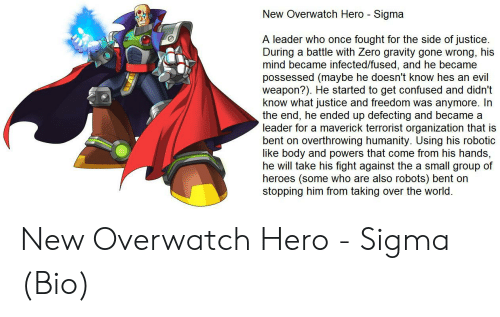 Confused, Zero, and Gravity: New Overwatch Hero - Sigma  A leader who once fought for the side of justice  During  mind became infected/fused, and he became  possessed (maybe he doesn't know hes an evil  weapon?). He started to get confused and didn't  know what justice and freedom was anymore. In  the end, he ended up defecting and became a  leader for a maverick terrorist organization that is  bent on  a battle with Zero gravity gone wrong, his  overthrowing humanity. Using his robotic  like body and powers that come from his hands,  he will take his fight against the a small group of  heroes (some who are also robots) bent on  stopping him from taking over the world. New Overwatch Hero - Sigma (Bio)