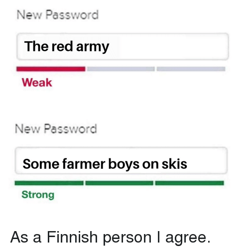 Army, Strong, and Boys: New Password  The red army  Weak  New Password  Some farmer boys on skis  Strong As a Finnish person I agree.