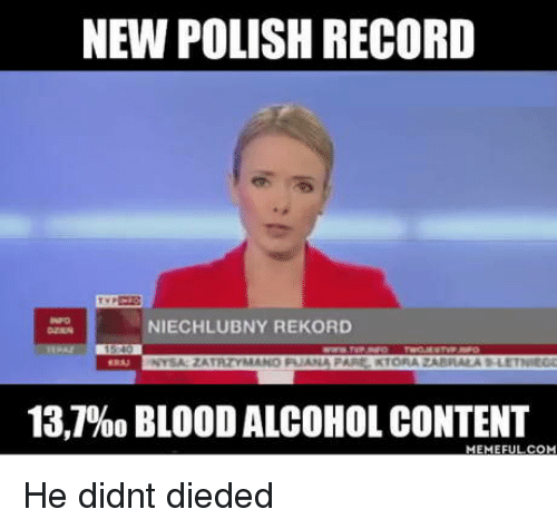 Alcohol, Record, and Content: NEW POLISH RECORD  NIECHLUBNY REKORD  13,7960 BLOOD ALCOHOL CONTENT He didnt dieded