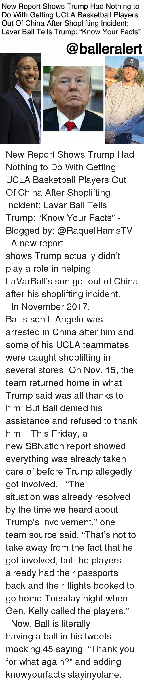 """Basketball, Facts, and Friday: New Report Shows Trump Had Nothing to  Do With Getting UCLA Basketball Players  Out Of China After Shoplifting Incident;  Lavar Ball Tells Trump: """"Know Your Facts""""  @balleralert New Report Shows Trump Had Nothing to Do With Getting UCLA Basketball Players Out Of China After Shoplifting Incident; Lavar Ball Tells Trump: """"Know Your Facts"""" - Blogged by: @RaquelHarrisTV ⠀⠀⠀⠀⠀⠀⠀⠀⠀ ⠀⠀⠀⠀⠀⠀⠀⠀⠀ A new report shows Trump actually didn't play a role in helping LaVarBall's son get out of China after his shoplifting incident. ⠀⠀⠀⠀⠀⠀⠀⠀⠀ ⠀⠀⠀⠀⠀⠀⠀⠀⠀ In November 2017, Ball's son LiAngelo was arrested in China after him and some of his UCLA teammates were caught shoplifting in several stores. On Nov. 15, the team returned home in what Trump said was all thanks to him. But Ball denied his assistance and refused to thank him. ⠀⠀⠀⠀⠀⠀⠀⠀⠀ ⠀⠀⠀⠀⠀⠀⠀⠀⠀ This Friday, a new SBNation report showed everything was already taken care of before Trump allegedly got involved. ⠀⠀⠀⠀⠀⠀⠀⠀⠀ ⠀⠀⠀⠀⠀⠀⠀⠀⠀ """"The situation was already resolved by the time we heard about Trump's involvement,"""" one team source said. """"That's not to take away from the fact that he got involved, but the players already had their passports back and their flights booked to go home Tuesday night when Gen. Kelly called the players."""" ⠀⠀⠀⠀⠀⠀⠀⠀⠀ ⠀⠀⠀⠀⠀⠀⠀⠀⠀ Now, Ball is literally having a ball in his tweets mocking 45 saying, """"Thank you for what again?"""" and adding knowyourfacts stayinyolane."""