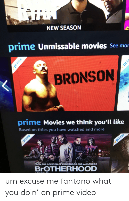 Movies, Video, and Bronson: NEW SEASON  prime Unmissable movies See mor  BRONSON  prime Movies we think you'll like  Based on titles you have watched and more  prime  V  FROM THE CREATOR OF KIDULTHOOD AND ADULTHOOD  BROTHERHOOD  prime  prime  u um excuse me fantano what you doin' on prime video