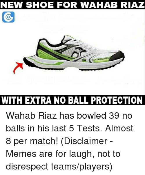 Memes, Shoes, and Bowling: NEW SHOE FOR WAHAB RIAZ  FOR  WITH EXTRA NO BALL PROTECTION Wahab Riaz has bowled 39 no balls in his last 5 Tests. Almost 8 per match!  (Disclaimer - Memes are for laugh, not to disrespect teams/players)