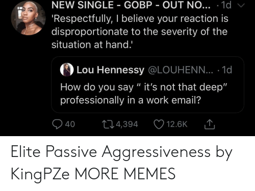 """Dank, Hennessy, and Memes: NEW SINGLE GOBP OUT NO... .1d  Respectfully, I believe your reaction is  disproportionate to the severity of the  situation at hand.'  の  Lou Hennessy @LOUHENN... . 1d  How do you say """" it's not that deep""""  professionally in a work email?  40 4,394 12.6K T Elite Passive Aggressiveness by KingPZe MORE MEMES"""