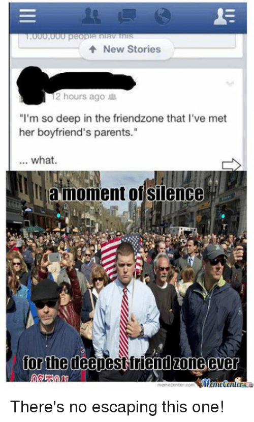 "Friendzone, Funny, and Parents: New Stories  12 hours ago  ""I'm so deep in the friendzone that l've met  her boyfriend's parents.""  what.  la moment of silence  for the deepest friend zone ever  memecenter.com There's no escaping this one!"