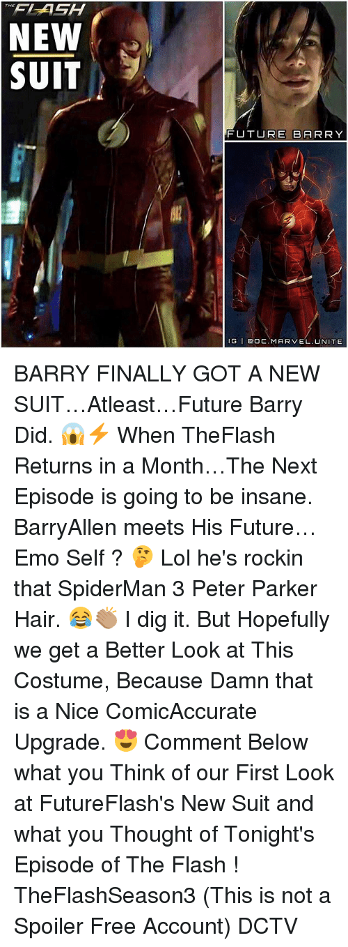 Emoes: NEW  SUIT  FUTURE BARRY  IG I DOC. MARVEL. NITE BARRY FINALLY GOT A NEW SUIT…Atleast…Future Barry Did. 😱⚡️ When TheFlash Returns in a Month…The Next Episode is going to be insane. BarryAllen meets His Future…Emo Self ? 🤔 Lol he's rockin that SpiderMan 3 Peter Parker Hair. 😂👏🏽 I dig it. But Hopefully we get a Better Look at This Costume, Because Damn that is a Nice ComicAccurate Upgrade. 😍 Comment Below what you Think of our First Look at FutureFlash's New Suit and what you Thought of Tonight's Episode of The Flash ! TheFlashSeason3 (This is not a Spoiler Free Account) DCTV