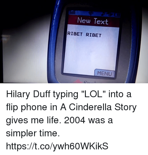 """Cinderella , Life, and Lol: New Text  RIBET RIBET  MENU Hilary Duff typing """"LOL"""" into a flip phone in A Cinderella Story gives me life. 2004 was a simpler time. https://t.co/ywh60WKikS"""