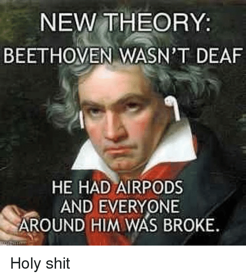 Beethoven: NEW THEORY:  BEETHOVEN WASN'T DEAF  HE HAD AIRPODS  AND EVERYONE  AROUND HIM WAS BROKE Holy shit