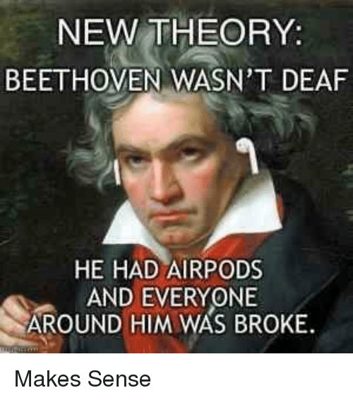 Beethoven: NEW THEORY:  BEETHOVEN WASN'T DEAF  HE HAD AIRPODS  AND EVERYONE  AROUND HIM WAS BROKE Makes Sense