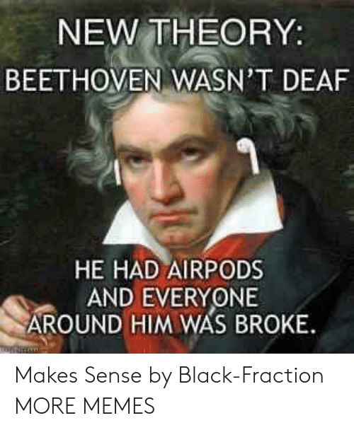 Beethoven: NEW THEORY:  BEETHOVEN WASN'T DEAF  HE HAD AIRPODS  AND EVERYONE  AROUND HIM WAS BROKE Makes Sense by Black-Fraction MORE MEMES