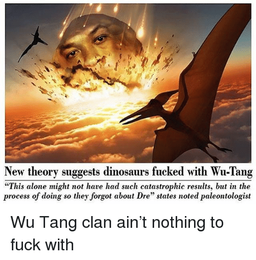 """Being Alone, Forgot About Dre, and Wu Tang Clan: New theory suggests dinosaurs fucked with Wu-Tang  """"This alone might not have had such catastrophic results, but in the  process of doing so they forgot about Dre"""" states noted paleontologist Wu Tang clan ain't nothing to fuck with"""