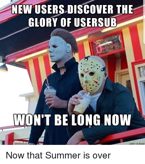Summer, Discover, and Glory: NEW USERS DISCOVER THE  GLORY OF USERSUB  WON'T BE LONG NOW Now that Summer is over