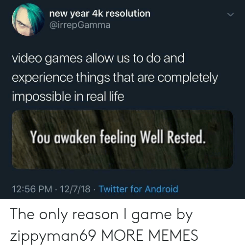 Awaken: new year 4k resolution  @irrepGamma  video games allow us to do and  experience things that are completely  impossible in real life  You awaken feeling Well Rested  12:56 PM 12/7/18 Twitter for Android The only reason I game by zippyman69 MORE MEMES