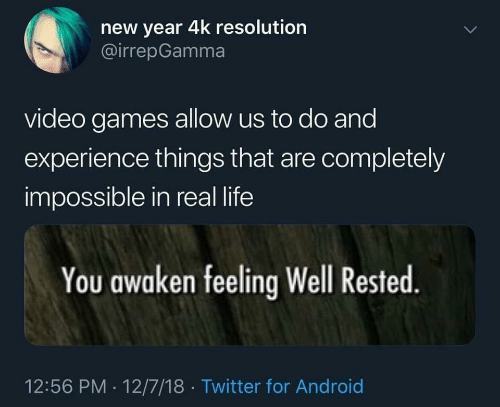 18 Twitter: new year 4k resolution  @irrepGamma  video games allow us to do and  experience things that are completely  impossible in real life  You awaken feeling Well Rested.  12:56 PM 12/7/18 Twitter for Android