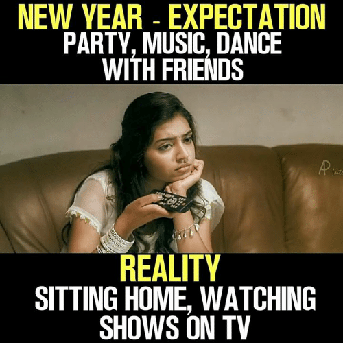 Friends, Memes, and Music: NEW YEAR EXPECTATION  PARTY, MUSIC, DANCE  WITH FRIENDS  REALITY  SITTING HOME, WATCHING  SHOWS ON TV