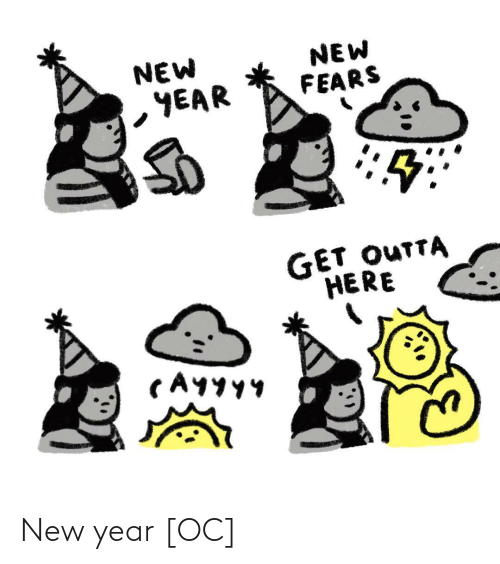 Outta: NEW  YEAR  NEW  FEARS  GET OUTTA  HERE  CAYYY4 New year [OC]