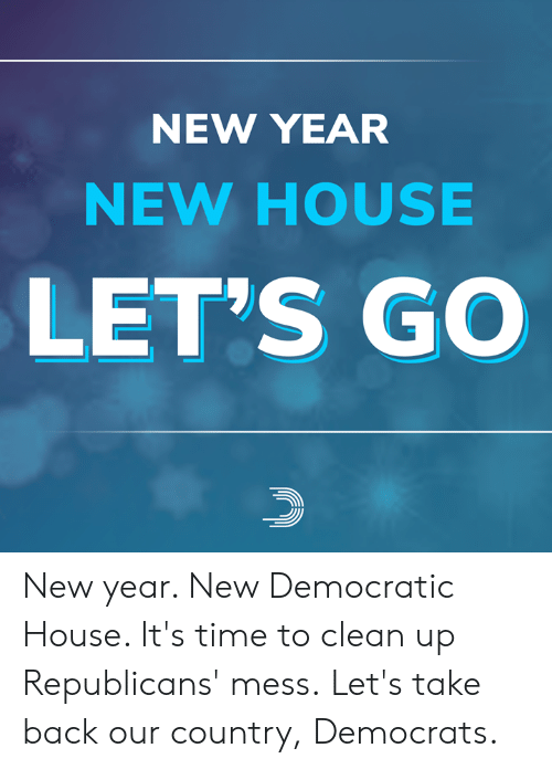 democratic: NEW YEAR  NEW HOUSE  LET'S GO New year. New Democratic House. It's time to clean up Republicans' mess.  Let's take back our country, Democrats.