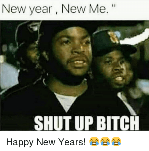 "Bitch, New Year's, and Shut Up: New year, New Me.""  SHUT UP BITCH <p>Happy New Years! 😂😂😂</p>"