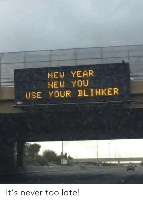 late: NEW YEAR  NEW YOU  USE YOUR BLINKER It's never too late!