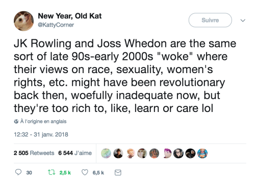 "Whedon: New Year, Old Kat  @KattyCorner  Suivre  JK Rowling and Joss Whedon are the same  sort of late 90s-early 2000s ""woke"" where  their views on race, sexuality, women's  rights, etc. might have been revolutionary  back then, woefully inadequate now, but  they're too rich to, like, learn or care lol  À l'origine en anglais  12:32 - 31 janv. 2018  QS  p@ De 9参  2 505 Retweets 6544 Jaime  30 t 25k 6,5 k"