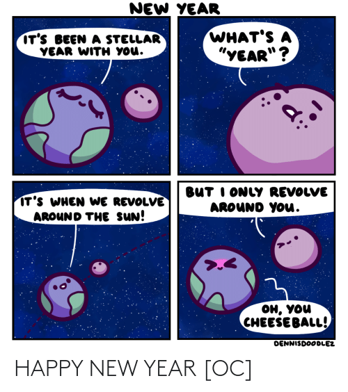 """the sun: NEW YEAR  WHAT'S A  """"YEAR""""?  IT'S BEEN A STELLAR  YEAR WITH YOU.  BUT I ONLY REVOLVE  AROUND YOu.  IT'S WHEN WE REVOLVE  AROUND THE SUN!  он, уou  CHEESE BALL!  DENNISDOODLEZ HAPPY NEW YEAR [OC]"""