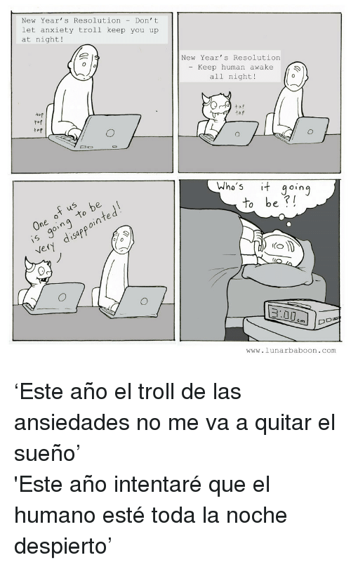 Troll, Anxiety, and Human: New Year's Resolution Don't  let anxiety trolI keep you up  at night!  New Year's Resolution  - Keep human awake  all night!  -/ho's it goinj  To be ?I  0  e.  ら  (O  an  a m  www.lunarbaboon.com <p>&lsquo;Este año el troll de las ansiedades no me va a quitar el sueño&rsquo;</p> <p>'Este año intentaré que el humano esté toda la noche despierto&rsquo;</p>