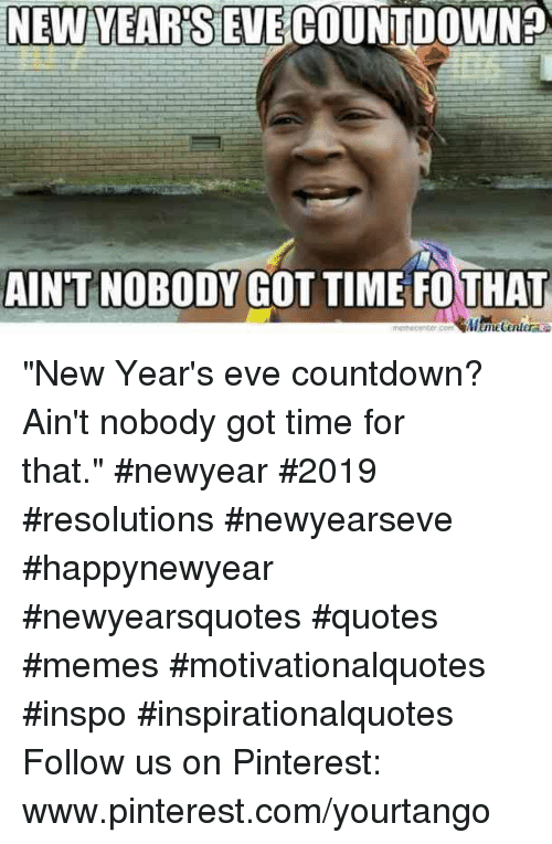 "Www Pinterest Com: NEW YEARSEVECOUNTDOWN?  AIN'T NOBODY GOT TIME FOTHAT ""New Year's eve countdown? Ain't nobody got time for that."" #newyear #2019 #resolutions #newyearseve #happynewyear #newyearsquotes #quotes #memes #motivationalquotes #inspo #inspirationalquotes Follow us on Pinterest: www.pinterest.com/yourtango"
