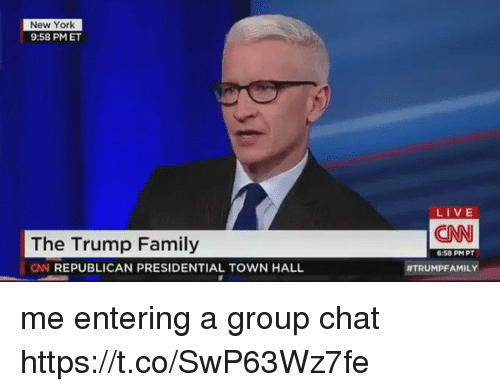 cnn.com, Family, and Group Chat: New York  9:58 PMET  LIVE  CNN  The Trump Family  CN REPUBLICAN PRESIDENTIAL TOWN HALL  6:58 PMPT  me entering a group chat https://t.co/SwP63Wz7fe