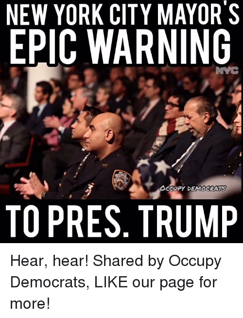 Memes, New York, and Citi: NEW YORK CITY MAYOR S  EPIC WARNING  OCCUPY DEMOCRATS  TO PRES. TRUMP Hear, hear!  Shared by Occupy Democrats, LIKE our page for more!